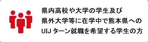 県内高校や大学の学生及び県外大学等に在学中で熊本県へのUIJターン就職を希望する学生の方